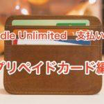 Kindle Unlimitedの支払い方法【プリペイドカード編】使えるものと支払い方法を徹底解説