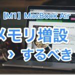 【2021:M1】MacBook Airのメモリ増設はどうすべき?【購入後はできない、慎重に決めよ】