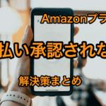 【解決策】Amazonプライムの支払い方法が承認されない→正しく入力